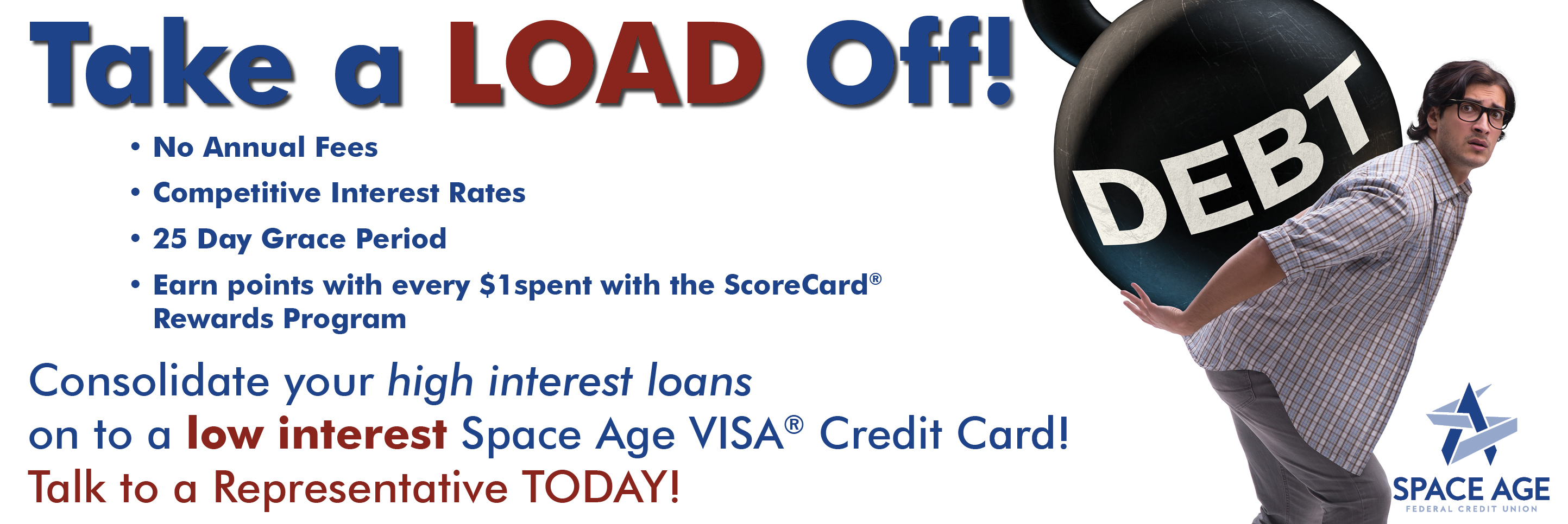 Consolidate your high interest loans on to a low interest  Space Age VISA Credit Card! Talk to a Representative TODAY!