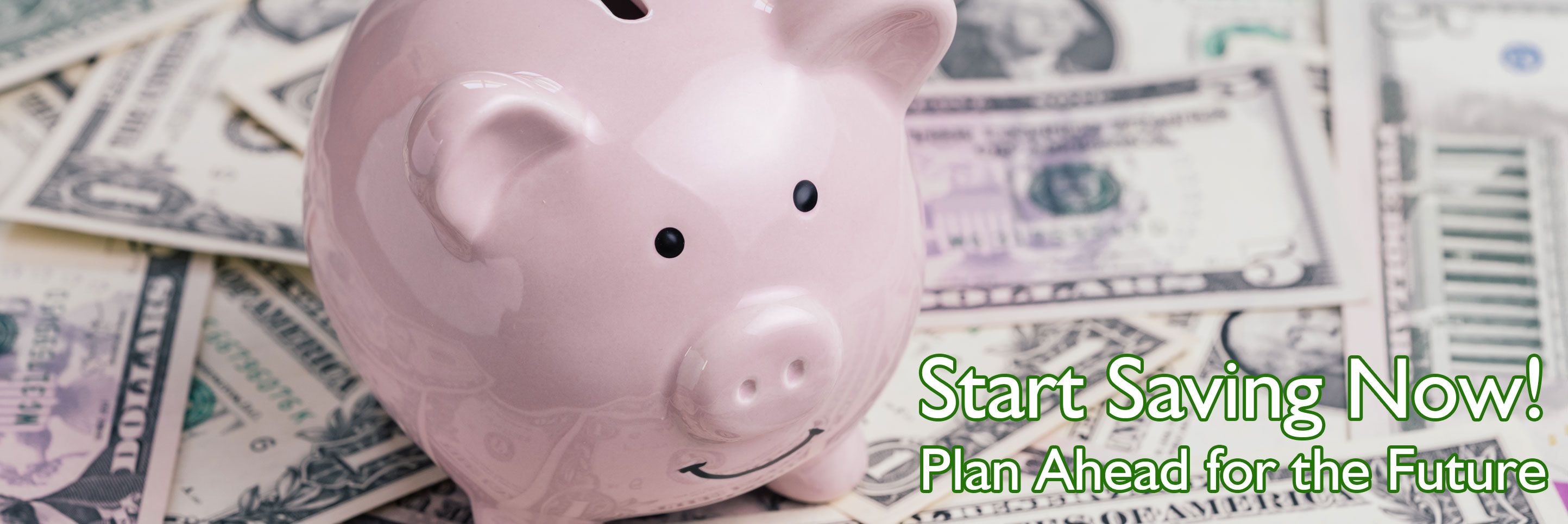 Start Saving Now! plan ahead for the future.